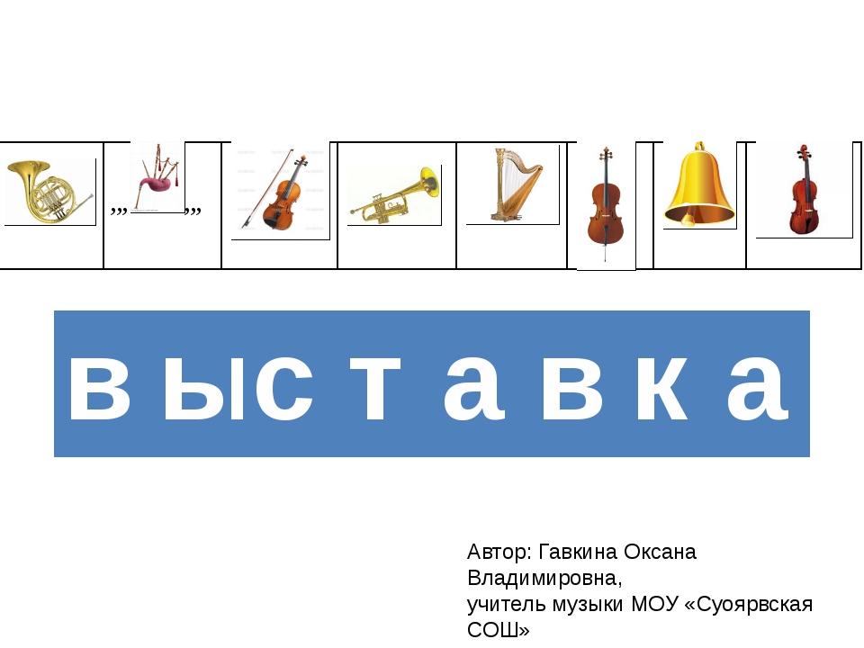 Автор: Гавкина Оксана Владимировна, учитель музыки МОУ «Суоярвская СОШ» в ы с...