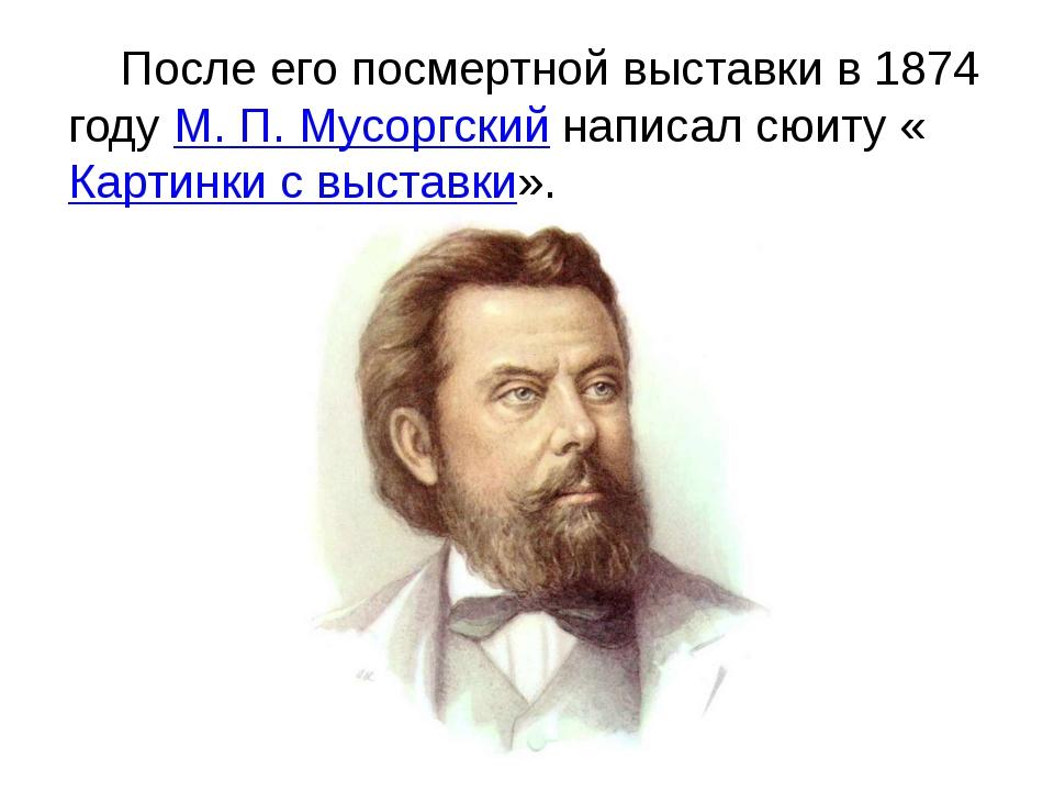 После его посмертной выставки в 1874 годуМ.П.Мусоргский написал сюиту «Ка...