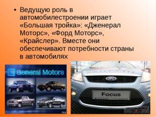 Ведущую роль в автомобилестроении играет «Большая тройка»: «Дженерал Моторс»,
