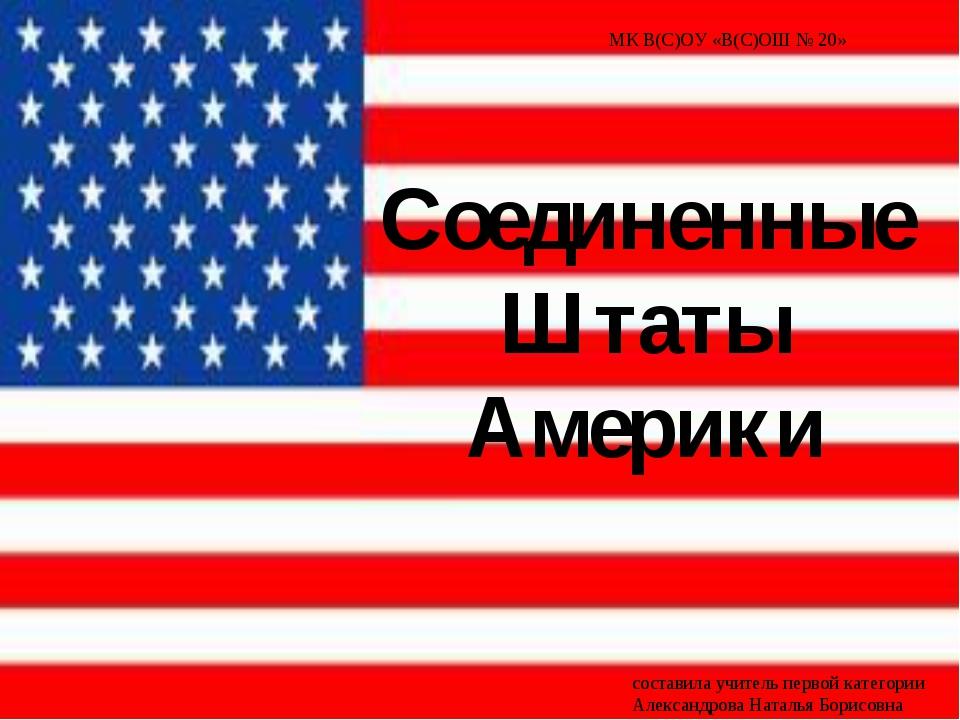 Соединенные Штаты Америки МК В(С)ОУ «В(С)ОШ № 20» составила учитель первой ка...
