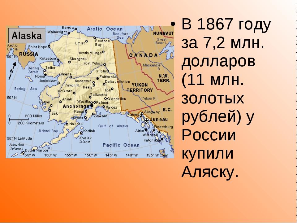 В 1867 году за 7,2 млн. долларов (11 млн. золотых рублей) у России купили Аля...