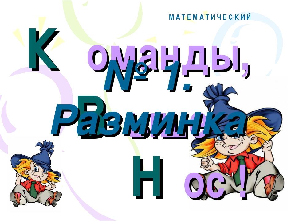 К В Н М А Т Е М А Т И Ч Е С К И Й оманды, ыше ос ! № 1. Разминка
