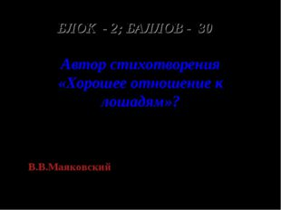 БЛОК - 2; БАЛЛОВ - 30 Автор стихотворения «Хорошее отношение к лошадям»? В.В.