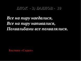 БЛОК - 3; БАЛЛОВ - 10 Все на пиру наедалися, Все на пиру напивалися, Похвальб