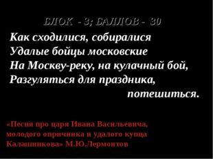 БЛОК - 3; БАЛЛОВ - 30 Как сходилися, собиралися Удалые бойцы московские На Мо