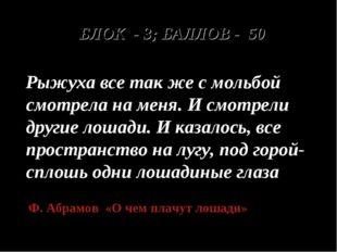 БЛОК - 3; БАЛЛОВ - 50 Рыжуха все так же с мольбой смотрела на меня. И смотре