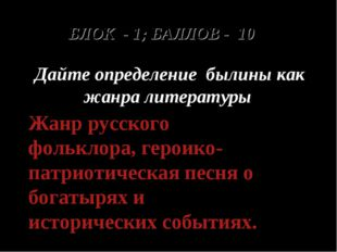 БЛОК - 1; БАЛЛОВ - 10 Дайте определение былины как жанра литературы Жанр русс