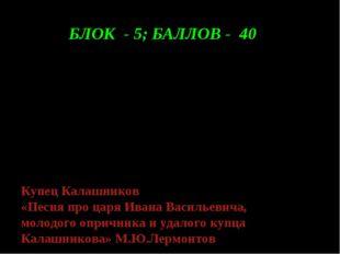 БЛОК - 5; БАЛЛОВ - 40 Я скажу тебе, православный царь: Я убил его вольной вол