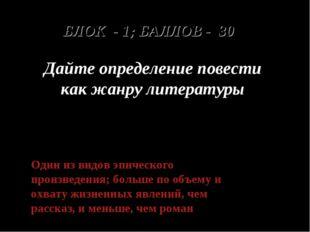 БЛОК - 1; БАЛЛОВ - 30 Дайте определение повести как жанру литературы Один из