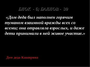 БЛОК - 6; БАЛЛОВ - 30 «Дом деда был наполнен горячим туманом взаимной вражды