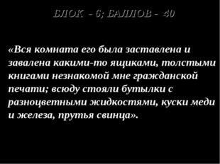 БЛОК - 6; БАЛЛОВ - 40 «Вся комната его была заставлена и завалена какими-то