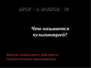 БЛОК - 1; БАЛЛОВ - 50 Что называется кульминацией? Момент наивысшего действия