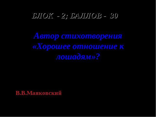 БЛОК - 2; БАЛЛОВ - 30 Автор стихотворения «Хорошее отношение к лошадям»? В.В....