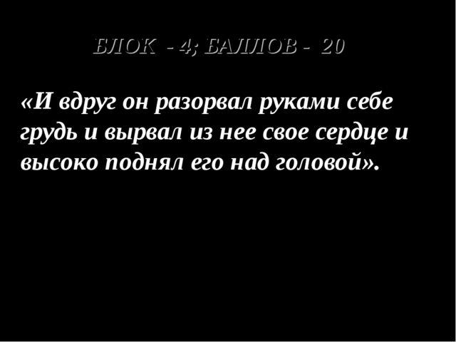 БЛОК - 4; БАЛЛОВ - 20 «И вдруг он разорвал руками себе грудь и вырвал из нее...