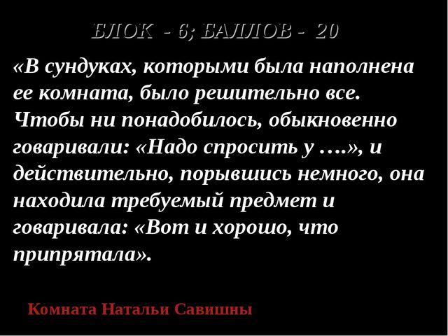 БЛОК - 6; БАЛЛОВ - 20 «В сундуках, которыми была наполнена ее комната, было р...