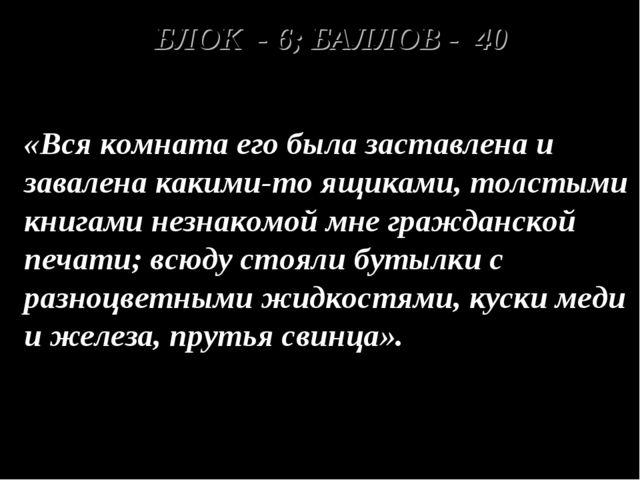 БЛОК - 6; БАЛЛОВ - 40 «Вся комната его была заставлена и завалена какими-то...