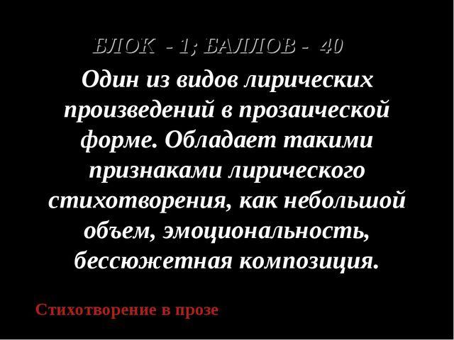 БЛОК - 1; БАЛЛОВ - 40 Один из видов лирических произведений в прозаической фо...