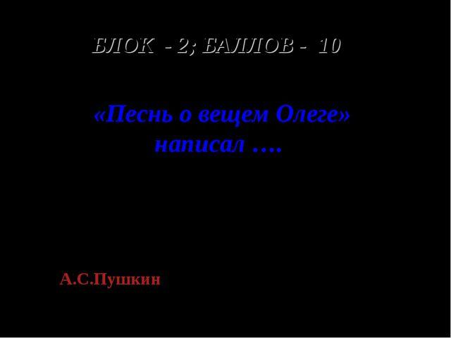 БЛОК - 2; БАЛЛОВ - 10 «Песнь о вещем Олеге» написал …. А.С.Пушкин