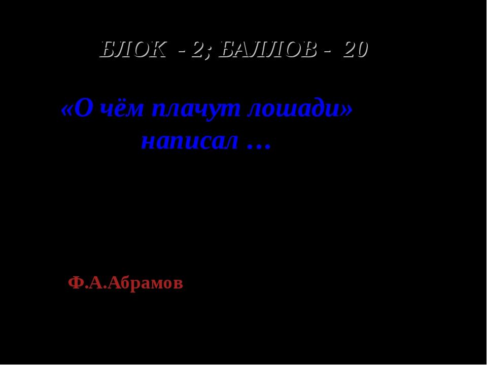 БЛОК - 2; БАЛЛОВ - 20 «О чём плачут лошади» написал … Ф.А.Абрамов