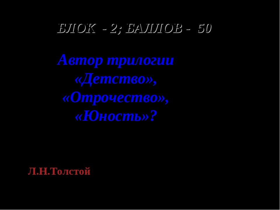 БЛОК - 2; БАЛЛОВ - 50 Автор трилогии «Детство», «Отрочество», «Юность»? Л.Н.Т...