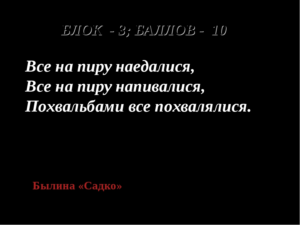 БЛОК - 3; БАЛЛОВ - 10 Все на пиру наедалися, Все на пиру напивалися, Похвальб...