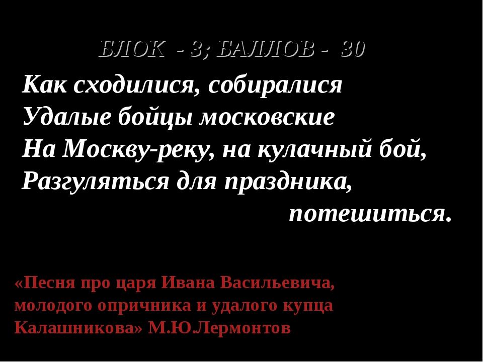 БЛОК - 3; БАЛЛОВ - 30 Как сходилися, собиралися Удалые бойцы московские На Мо...