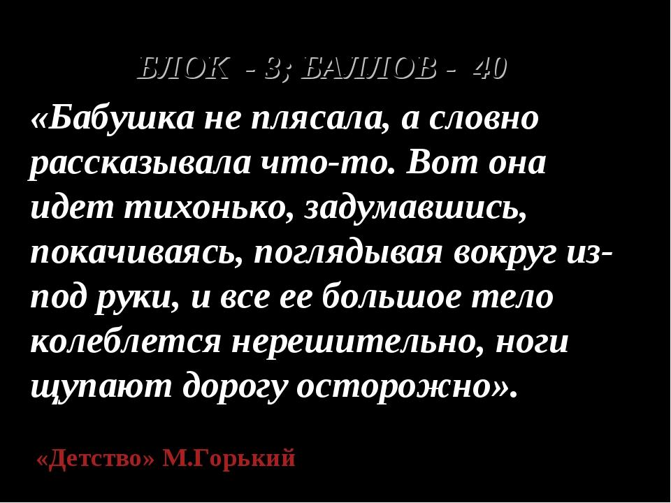 БЛОК - 3; БАЛЛОВ - 40 «Бабушка не плясала, а словно рассказывала что-то. Вот...