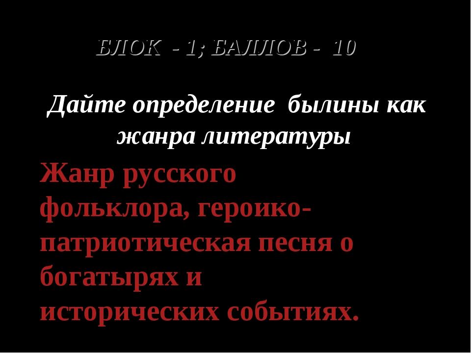 БЛОК - 1; БАЛЛОВ - 10 Дайте определение былины как жанра литературы Жанр русс...