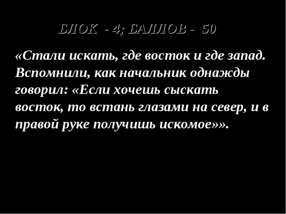 БЛОК - 4; БАЛЛОВ - 50 «Стали искать, где восток и где запад. Вспомнили, как н...