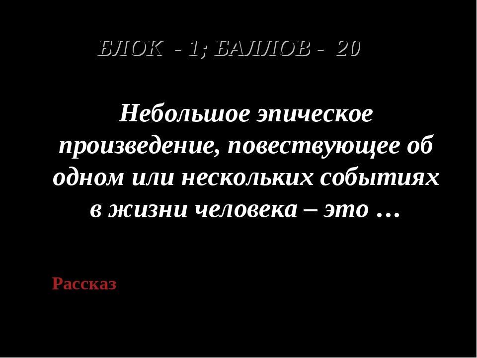 БЛОК - 1; БАЛЛОВ - 20 Небольшое эпическое произведение, повествующее об одном...
