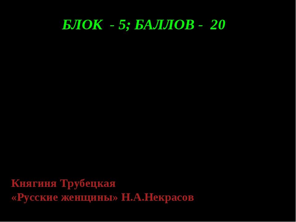 БЛОК - 5; БАЛЛОВ - 20 Ужасна будет, знаю я, Жизнь мужа моего. Пускай же будет...