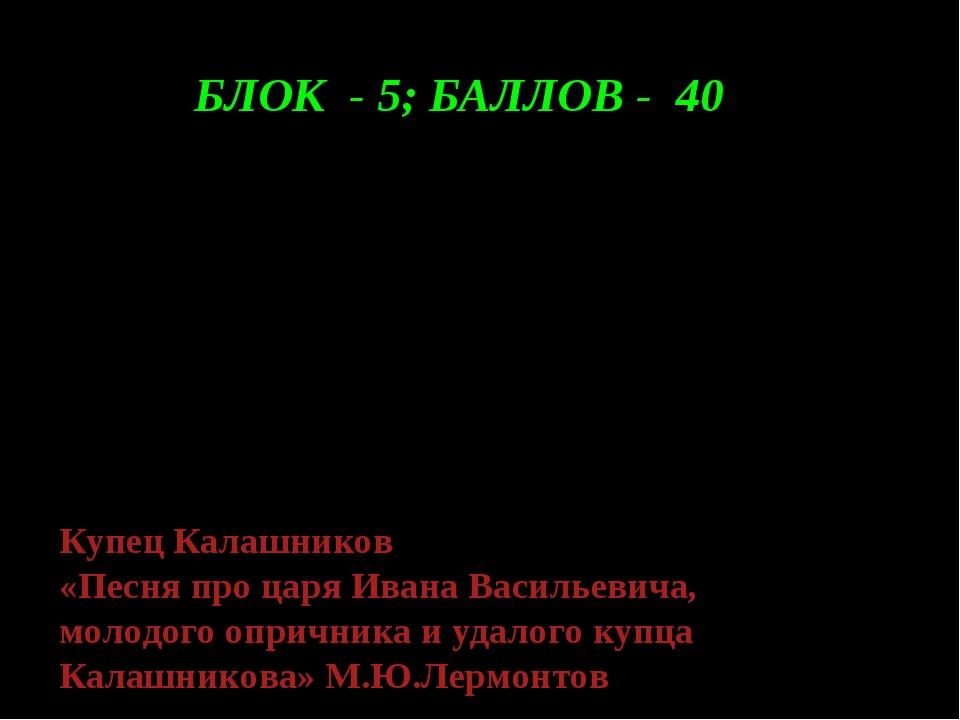БЛОК - 5; БАЛЛОВ - 40 Я скажу тебе, православный царь: Я убил его вольной вол...