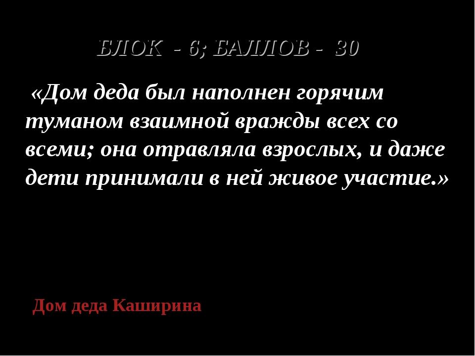 БЛОК - 6; БАЛЛОВ - 30 «Дом деда был наполнен горячим туманом взаимной вражды...