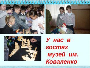 У нас в гостях музей им. Коваленко