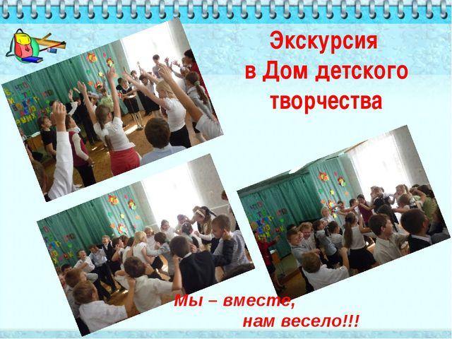 Экскурсия в Дом детского творчества Мы – вместе, нам весело!!!