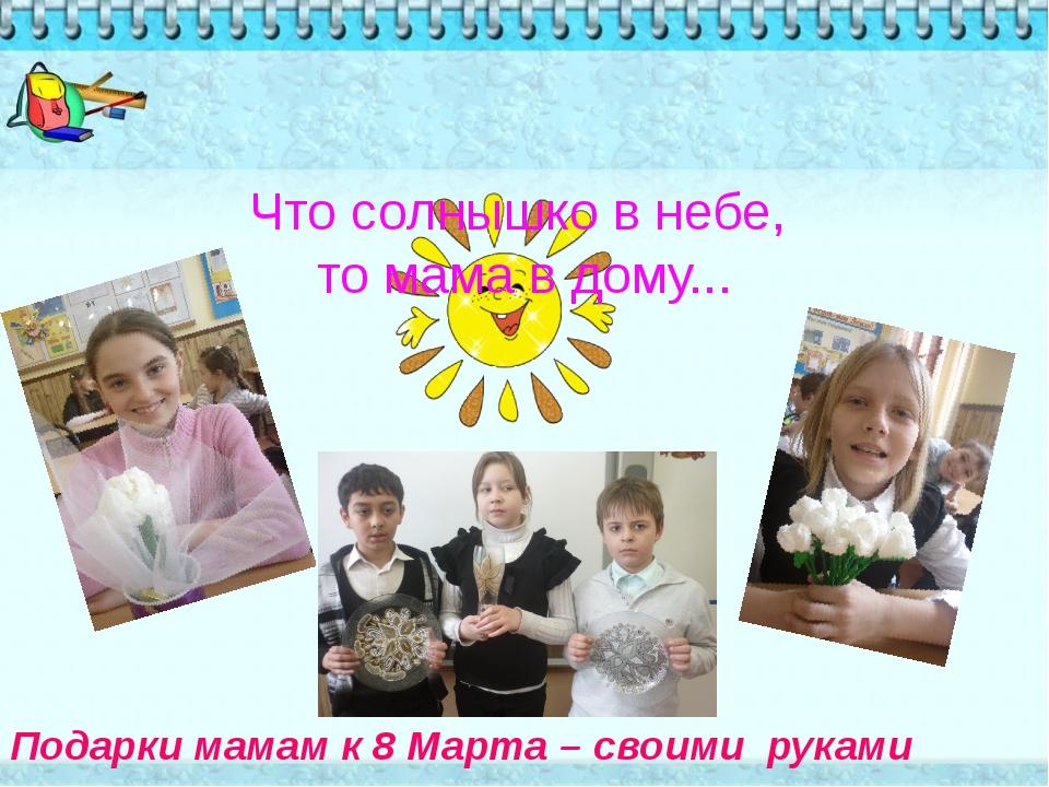 Что солнышко в небе, то мама в дому... Подарки мамам к 8 Марта – своими руками