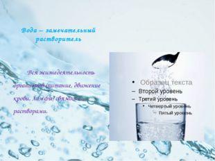 Вода – замечательный растворитель Вся жизнедеятельность организмов (питание,