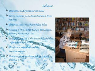 Задачи: Изучить информацию по теме Рассмотреть роль воды в жизни всего живого