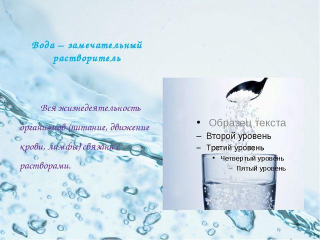 Вода – замечательный растворитель Вся жизнедеятельность организмов (питание,...