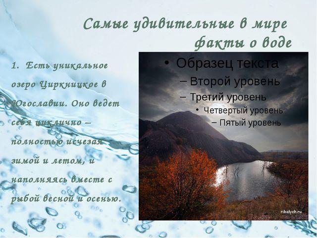Самые удивительные в мире факты о воде 1. Есть уникальное озеро Циркницкое в...