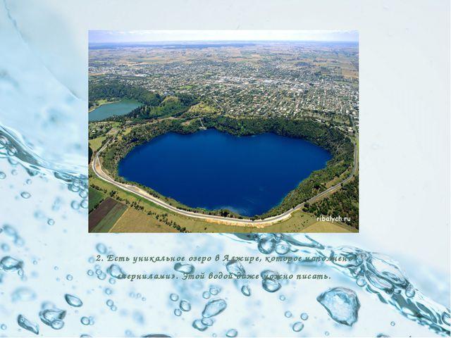 2. Есть уникальное озеро в Алжире, которое наполнено «чернилами». Этой водой...