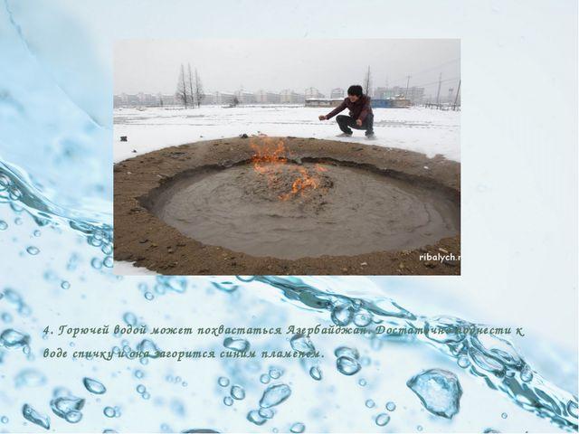 4. Горючей водой может похвастаться Азербайджан. Достаточно поднести к воде...