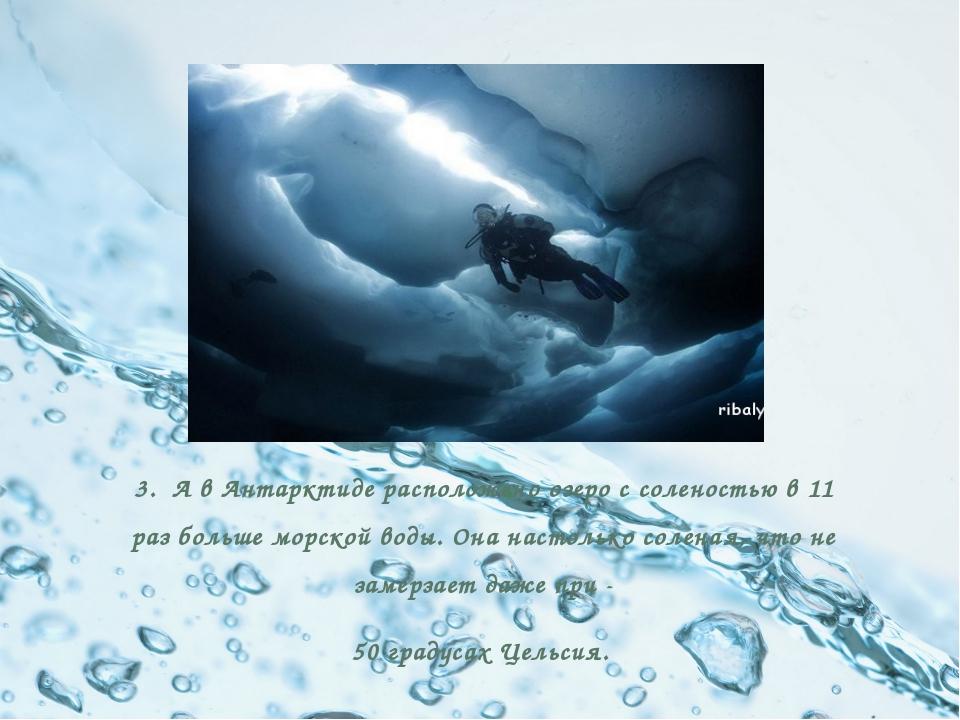 3. А в Антарктиде расположено озеро с соленостью в 11 раз больше морской вод...