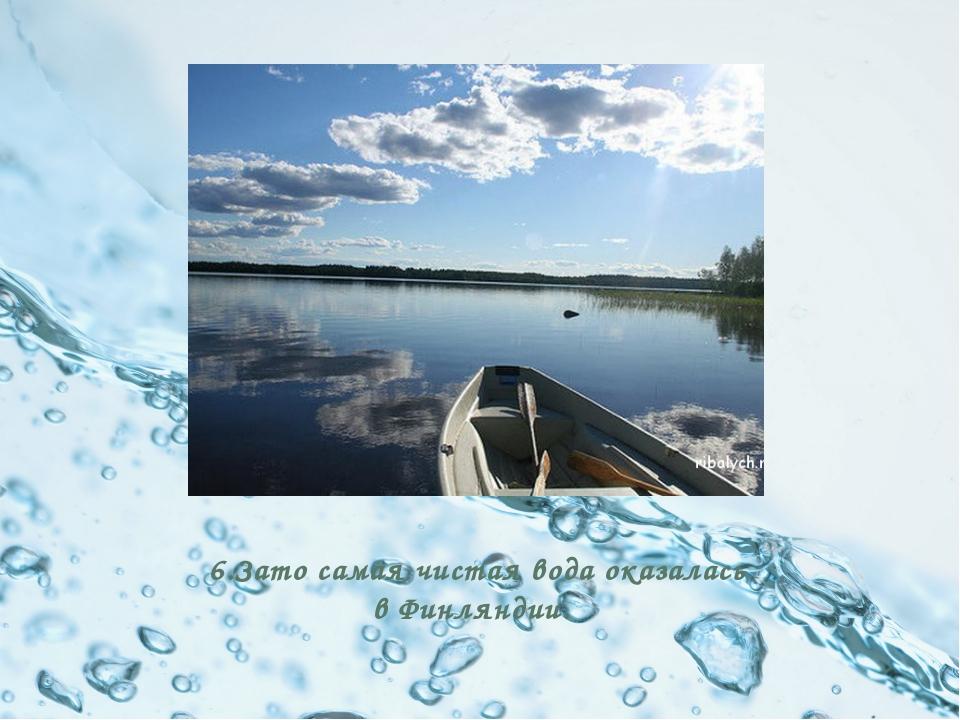 6.Зато самая чистая вода оказалась в Финляндии.