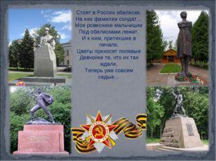 Стоят в России обелиски, На них фамилии солдат… Мои ровесники мальчишки Под о