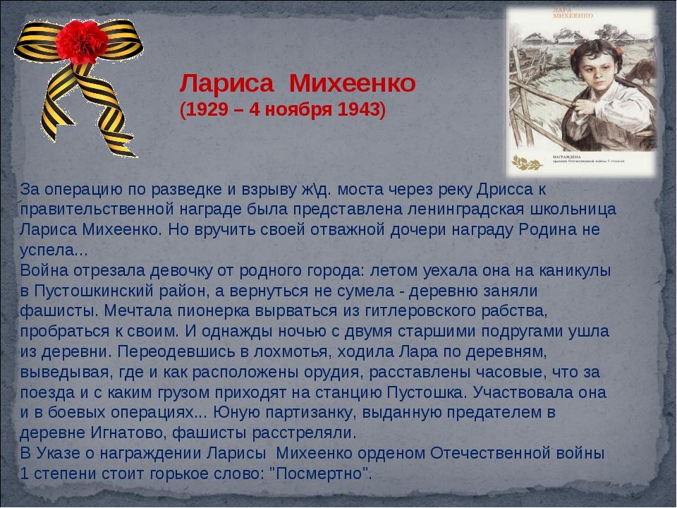 Лариса Михеенко (1929 – 4 ноября 1943) За операцию по разведке и взрыву ж\д....
