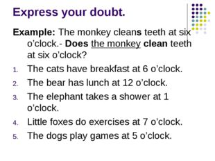 Express your doubt. Example: The monkey cleans teeth at six o'clock.- Does th