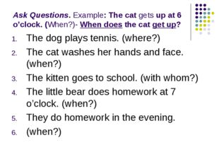 Ask Questions. Example: The cat gets up at 6 o'clock. (When?)- When does the
