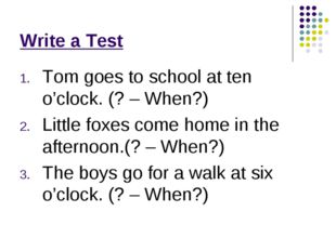 Write a Test Tom goes to school at ten o'clock. (? – When?) Little foxes come