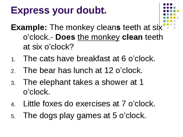 Express your doubt. Example: The monkey cleans teeth at six o'clock.- Does th...